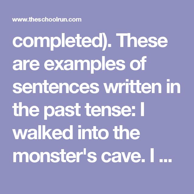 completed).  These are examples of sentences written in the past tense:  I walked into the monster's cave. I was walking into the monster's
