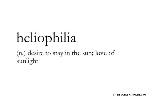 heliophilia: desire to stay in the sun; love of sunlight