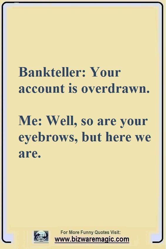 Bankteller Your Account Is Overdrawn Me Well So Are Your Eyebrows But Here We Are Click The Pin For M Sarcastic Quotes Funny Funny Quotes Laughter Quotes