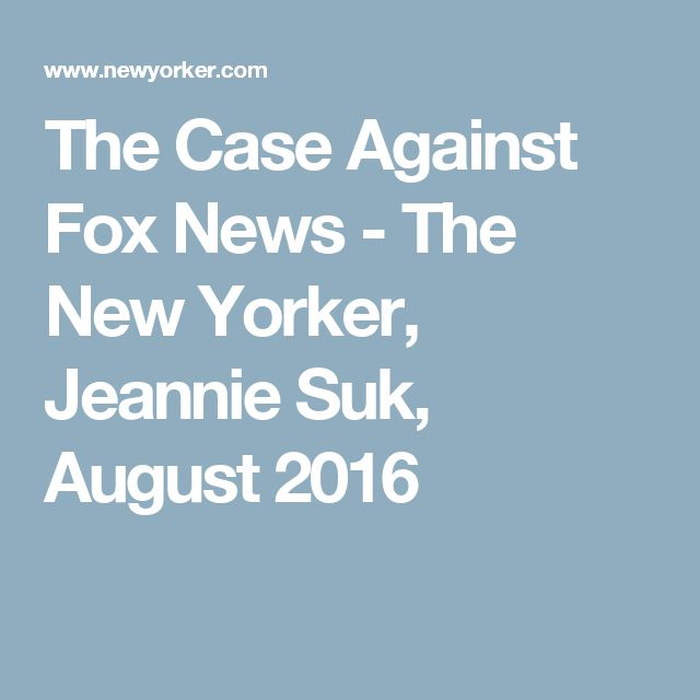 The Case Against Fox News - The New Yorker, Jeannie Suk, August 2016