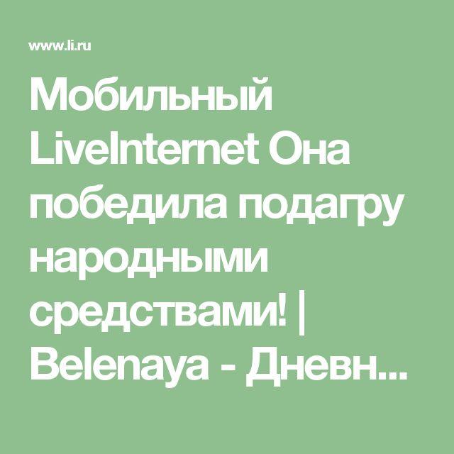 Мобильный LiveInternet Она победила подагру народными средствами!   Belenaya - Дневник Belenaya  