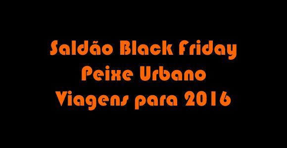 Viagens 2016 - Saldão Black Friday Peixe Urbano #blackfriday #peixeurbano #pacotes #viagem