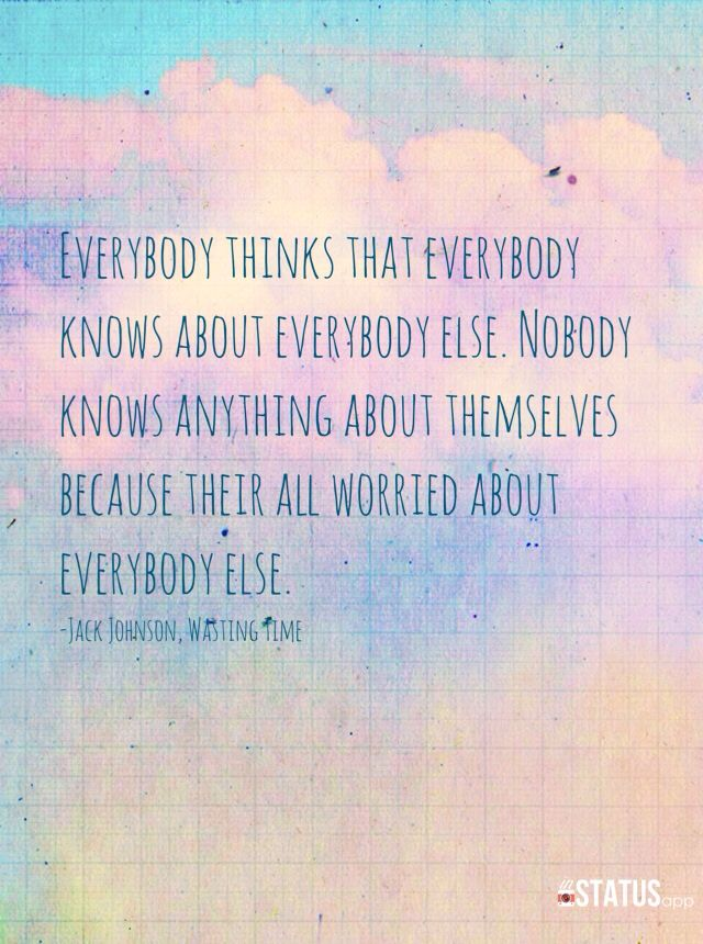 Nobody knows anything about themselves because their all so worried about everybody else.
