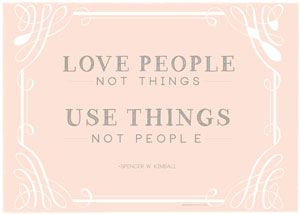 Love People not Things. Use Things not People. Spencer W. Kimball