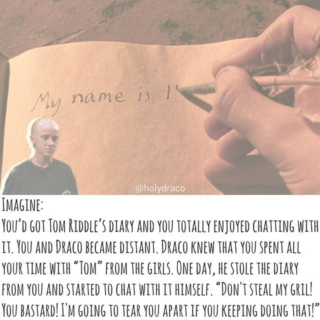 I'M DRACO MALFOY YOU LOSER! DON'T EVER TRY TO STEAL Y/N FROM ME BECAUSE YOU DON'T STAND A CHANCE OF WINNING HER OVER! I DESPISE YOU EVEN MORE THAN SAINT POTTER! I'M GOING TO TEAR YOU APART IF YOU KEEP FLIRTING WITH MY GIRL!  - Imagine Draco talked to voldy like that and threw the book away to save you from danger (without knowing) but merely doing it because of jealousy.  ___________ #dracomalfoy #dracoimagine #dracomalfoyimagine