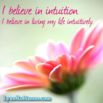 I believe in intuition. I believe in living my life intuitively.   Lynn A. Robinson