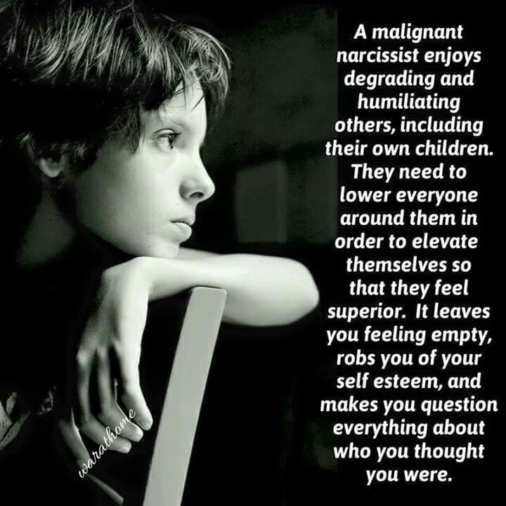 A malignant narcissist enjoys degrading and humiliating others, including their own children. They need to lower everyone around them in order to elevate themselves so that they feel superior. It leaves you feeling empty, robs you of your self esteem, and makes you question everything about who you thought you were.