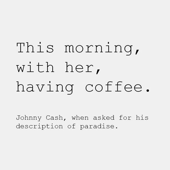 """This morning, with her, having coffee.""  Johnny Cash referring to his wife, June, when asked for his description of paradise."