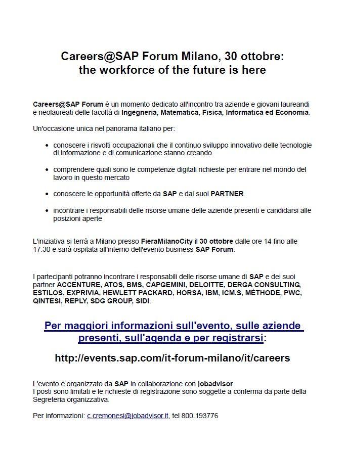 Careers@SAP Forum, un evento dedicato all'incontro tra aziende e giovani laureandi e neolaureati delle facoltà di Ingegneria, Matematica, Fisica, Informatica ed Economia in programma a Milano presso FieraMilanoCityil 30 ottobre, all'interno dell'evento business SAP Forum Partecipazione gratuita su registrazione.