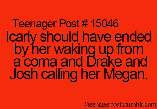 Or ending drake and josh with her waking up and crazy Steve... I mean ... Err... Spencer calling her Carly.