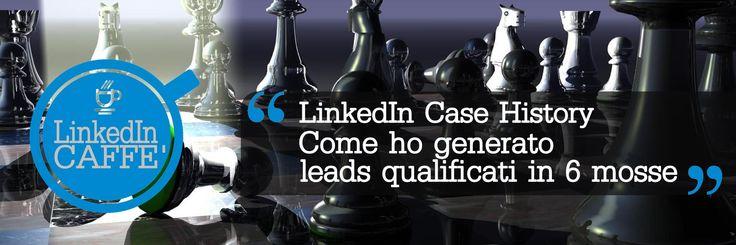 Case history: piano in 6 mosse per generare lead qualificati con Linkedin e per reperire informazioni utili per redigere il tuo piano editoriale