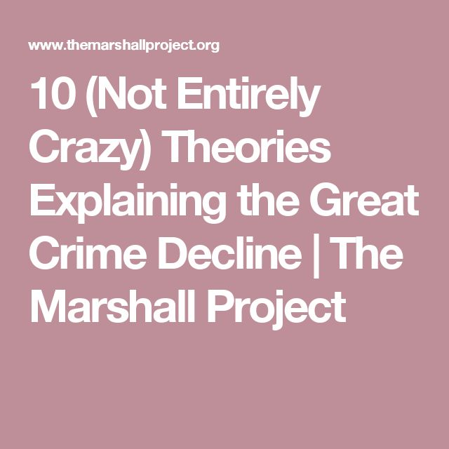 10 (Not Entirely Crazy) Theories Explaining the Great Crime Decline | The Marshall Project