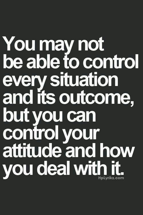 """""""You may not be able to control every situation and its outcome, but you can control your attitude and how you deal with it"""""""