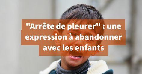 """""""Arrête de pleurer"""" est une expression à abandonner avec les enfants pour plusieurs raisons. La première raison est que la sécrétion de larmes n'est pas sous le contrôle de la volonté. Il ne sert donc à"""