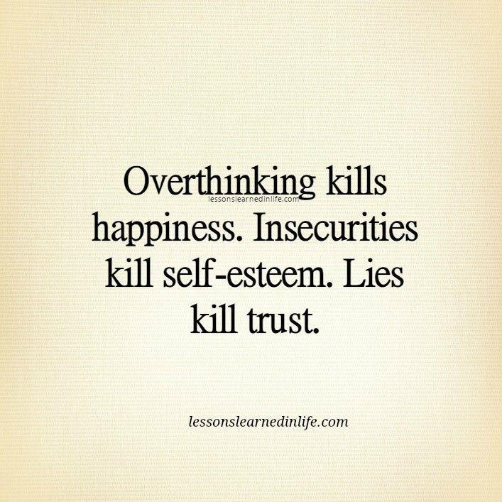 Overthinking kills happiness. Insecurities kill self-esteem. Lies kill trust.