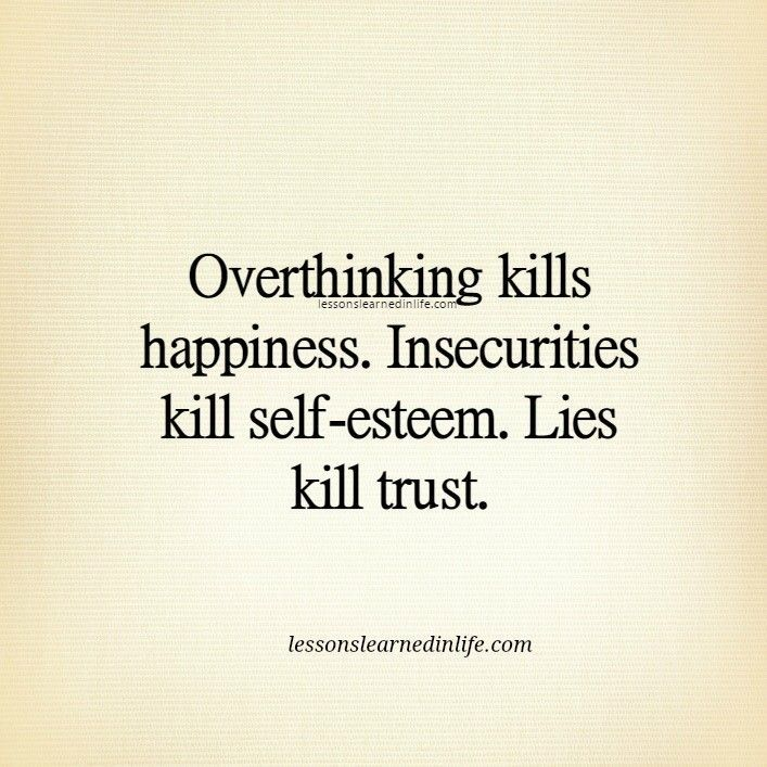 Overthinking kills happiness. Insecurities kill self-esteem. Lies kill trust.