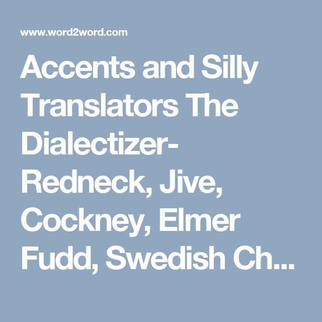 Accents and Silly Translators The Dialectizer- Redneck, Jive, Cockney, Elmer Fudd, Swedish Chef, Moron, Pig Latin, Hacker The Universal Translator Pimp, Skinhead, hAcK3r, Smurf, Ozzie, Cockney Rhyming Slang, Redneck  The British Dialect Translator Irish, Cockney, Ali G, Scouse, Yorkshire Chicken Run, Goerdie, Scottish, Posh, Brummie  The Dialect Translator Valley Girl, Sweedish Chef, Jive, Jethro, B1ff, Buckwheat, Moo The English to Geordie Translator  Elizabethan Curse Generator