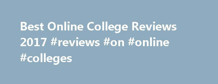Best Online College Reviews 2017 #reviews #on #online #colleges http://san-antonio.nef2.com/best-online-college-reviews-2017-reviews-on-online-colleges/  # Online College Reviews Degrees Degrees refers to the types of online degrees offered by the university. All of the top online colleges provide access to at least one online bachelor s degree, and a minimum of one highly-ranked master s degree. Some of the best online colleges even allow students to earn a doctorate degree entirely online…