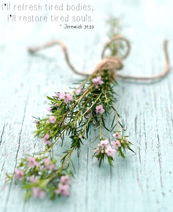 I'll refresh tired bodies;   I'll restore tired souls.  Jeremiah 31:25