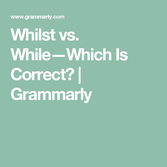 Whilst vs. While—Which Is Correct? | Grammarly