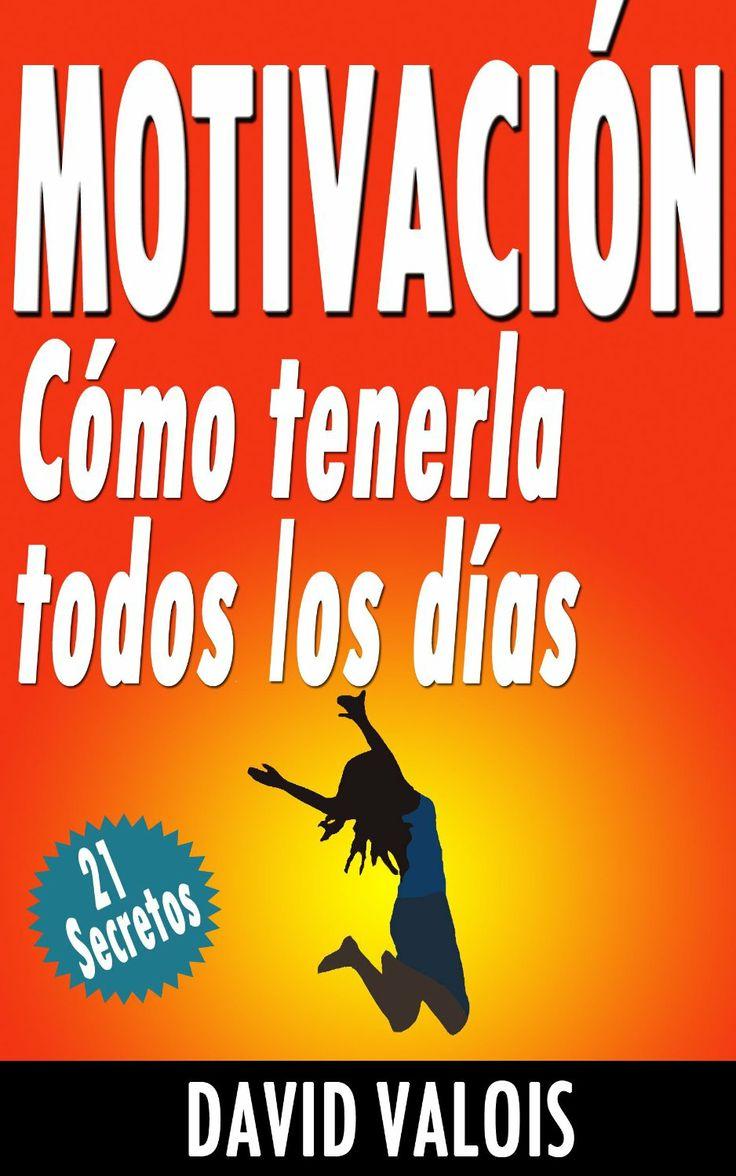 Motivación: Cómo tenerla todos los días. ¡21 Secretos! by David Valois.