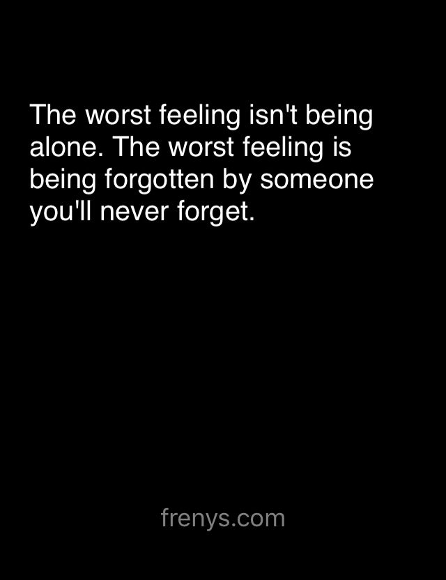 Sad Love Quotes For One Sided Love - The worst feeling isn't being alone. The worst feeling is being forgotten by someone you'll never forget.