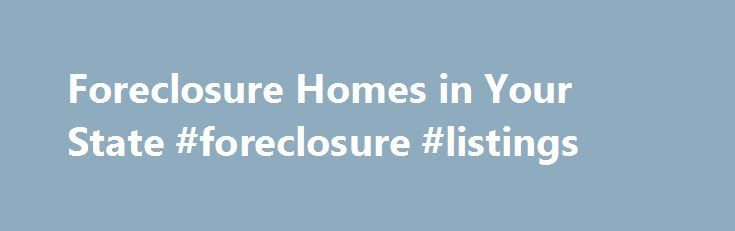 Foreclosure Homes in Your State #foreclosure #listings http://property.nef2.com/foreclosure-homes-in-your-state-foreclosure-listings/  Foreclosure Homes in Your State All Types of Foreclosures are Available View foreclosure homes by state. All available foreclosure types are included. Search for a house for sale in any stage of the foreclosure process, including pre foreclosures. home auctions. REO foreclosure and HUD foreclosure properties. We are the leader in foreclosures nationwide. Our…