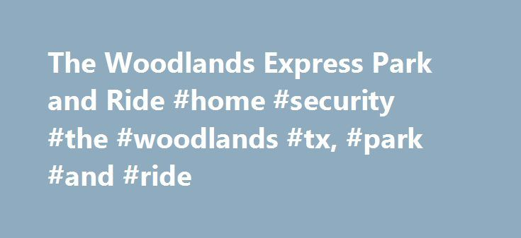 The Woodlands Express Park and Ride #home #security #the #woodlands #tx, #park #and #ride http://dental.nef2.com/the-woodlands-express-park-and-ride-home-security-the-woodlands-tx-park-and-ride/  # The Woodlands Express Park and Ride Weather- Related Service Notices The Woodlands Express Policies Smoking, eating and drinking is not permitted on any bus. No weapons of firearms on buses. Only personal assistance animals are permitted on buses and in facilities. Loud and/or abusive behavior or…