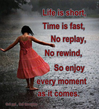 Life is short, Time is fast, No replay, No rewind, So enjoy every moment as it comes.