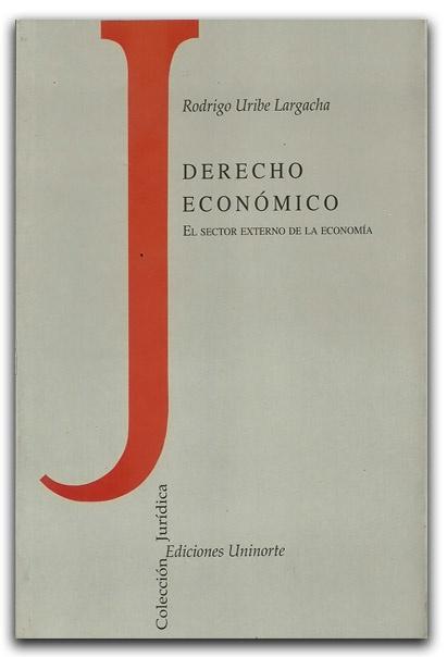 Derecho económico. El sector externo de la economía – Rodrigo Uribe Largacha – Universidad del Norte  www.librosyeditores.com/tiendalemoine/derecho-comercial/1663-derecho-economico-el-sector-externo-de-la-economia.html  Editores y distribuidores