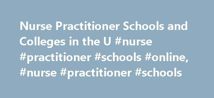 Nurse Practitioner Schools and Colleges in the U #nurse #practitioner #schools #online, #nurse #practitioner #schools http://lexingtone.remmont.com/nurse-practitioner-schools-and-colleges-in-the-u-nurse-practitioner-schools-online-nurse-practitioner-schools/  # Nurse Practitioner Schools and Colleges in the U.S. Nurse practitioners are advanced practice nurses who are qualified to practice independently and prescribe medications. A prospective nurse practitioner must be a registered nurse…