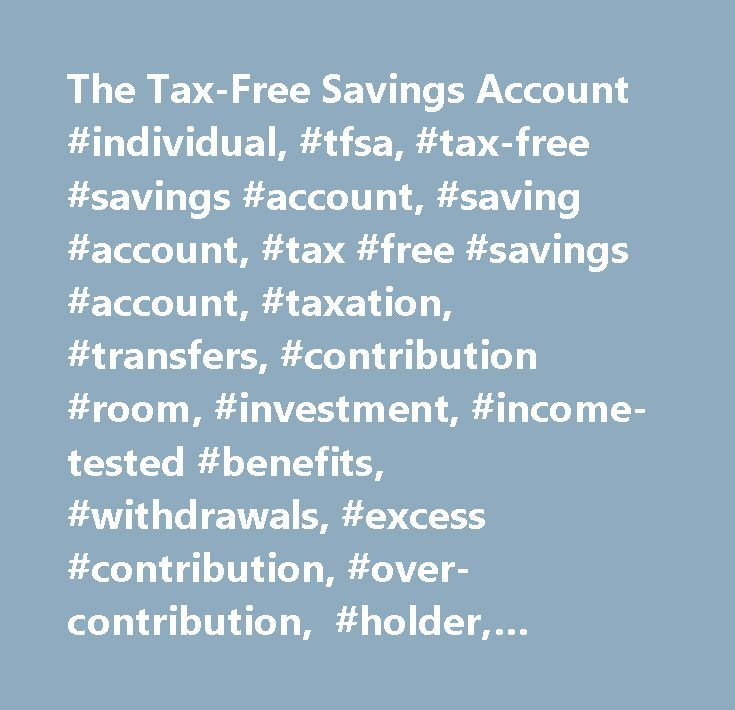 The Tax-Free Savings Account #individual, #tfsa, #tax-free #savings #account, #saving #account, #tax #free #savings #account, #taxation, #transfers, #contribution #room, #investment, #income-tested #benefits, #withdrawals, #excess #contribution, #over-contribution, #holder, #beneficiaries, #trusteed #plan, #rc4466, #rc240, #rc243…