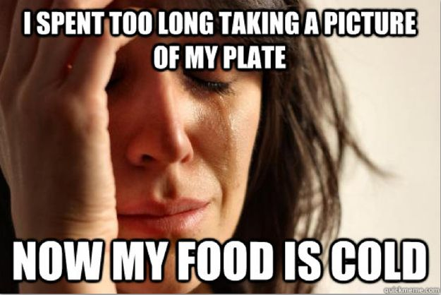 10 Of The Whiniest Ever First World Problems. I spent too long taking a picture of my plate, now my food is cold.