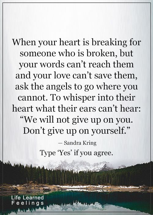 "When your heart is breaking for someone who I broken, but your words can't reach them and your love can't save them, ask the angels to go where you cannot.  To whisper in their heart what their ears can't hear:  ""We will not give up on you. Don't give up on yourself "". - Sandra Kring  #blessedwithangels"