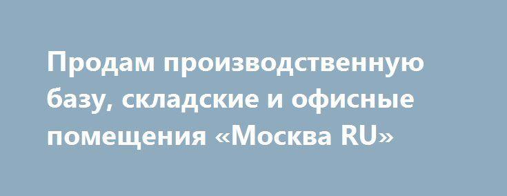 Продам производственную базу, складские и офисные помещения «Москва RU» http://www.krok.dn.ua/d_001/?adv_id=1157 Реализуем, продаём, предлагаем: производственную базу, либо отдельные помещения от 1000 до 3000 рублей за квадрат в городе Астрахань со складами, складские и офисные помещения, пандус, участок, ж/д тупик на первой линии федеральной трассы, также рассмотрю варианты совместного использования, партнерство.
