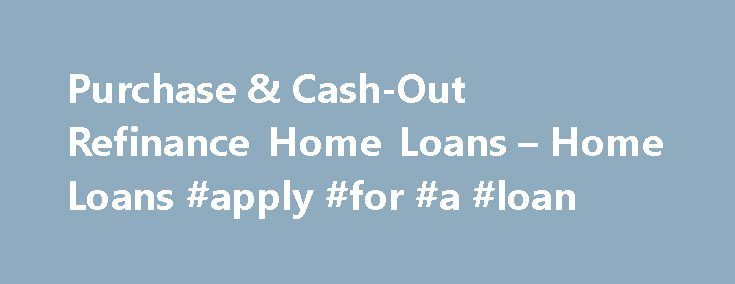 Purchase & Cash-Out Refinance Home Loans – Home Loans #apply #for #a #loan http://loan.remmont.com/purchase-cash-out-refinance-home-loans-home-loans-apply-for-a-loan/  #best home loan rates # Home Loans Purchase & Cash-Out Refinance Home Loans With a Purchase Loan. VA can help you purchase a home at a competitive interest rate, and if you have found it difficult to find other financing. VA's Cash-Out Refinance Loan is for homeowners who want to take cash out of your…The post Purchase…