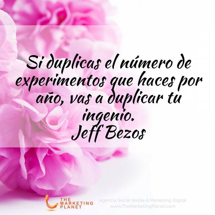Si duplicas el número de experimentos que haces por año, vas a duplicar tu ingenio.  Jeff Bezos