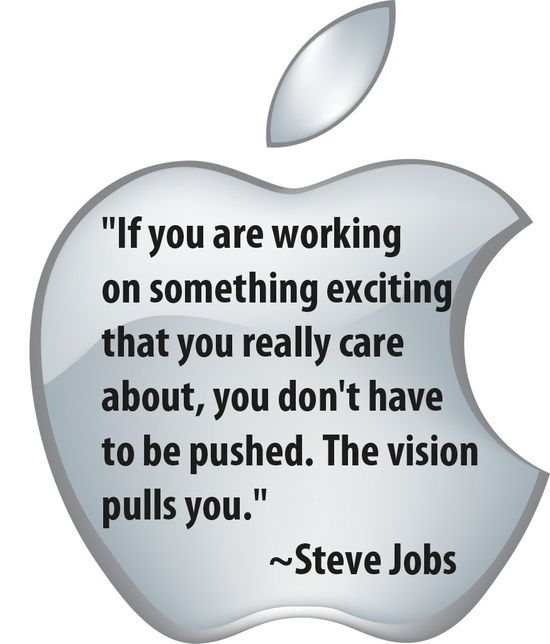 """If you are working on something exciting that you really care about, you don't have to be pushed. The vision pulls you."" - Steve Jobs http://www.harveker.com/"