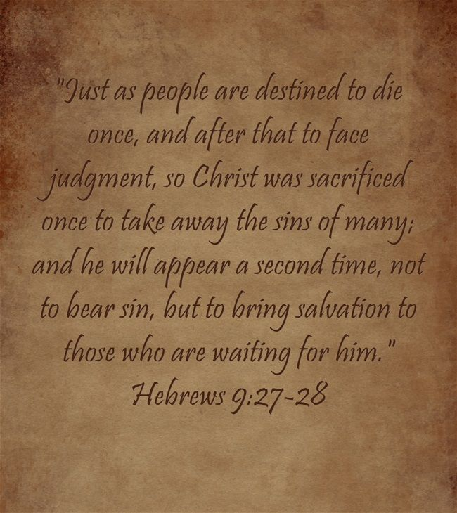 Just as people are destined to die once, and after that to face judgment, so Christ was sacrificed once to take away the sins of many; and he will appear a second time, not to bear sin, but to bring salvation to those who are waiting for him. Hebrews 9:27-28