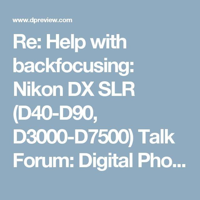 Re: Help with backfocusing: Nikon DX SLR (D40-D90, D3000-D7500) Talk Forum: Digital Photography Review