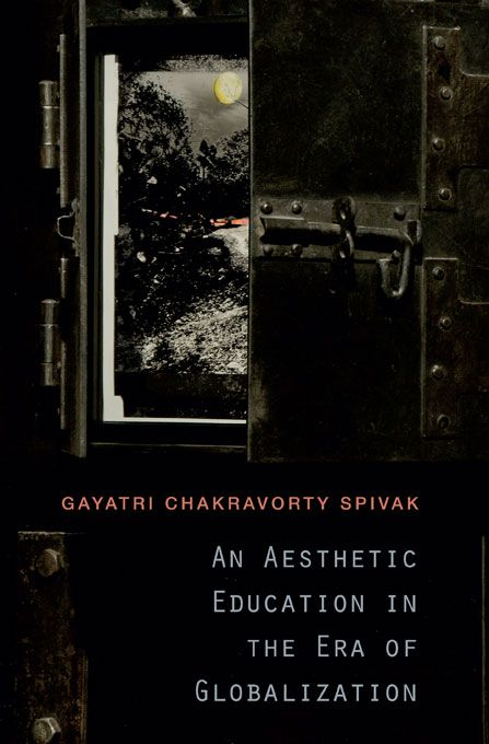 An Aesthetic Education in the Era of Globalization | Gayatri Chakravorty Spivak | Published in paperback May 6th, 2013