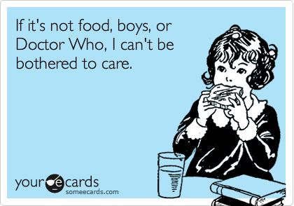 Funny Confession Ecard: If it's not food, boys, or Doctor Who, I can't be bothered to care.: My Life, Funny Confessions, Doctors Who, So True, Doctor Who, True True, David Tennant, Confessions Ecards, Specif Boys