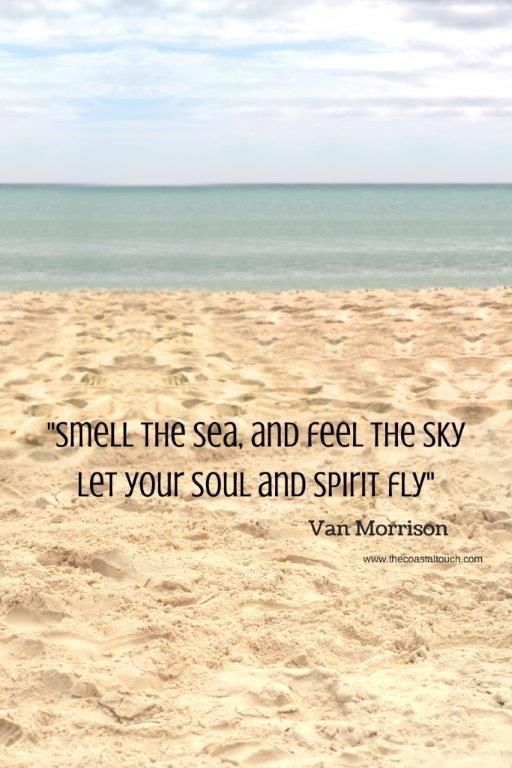 """Smell the sea and feel the sky.  Let your soul and spirit fly."""