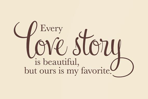 Every love story is beautiful, but ours is my favorite.