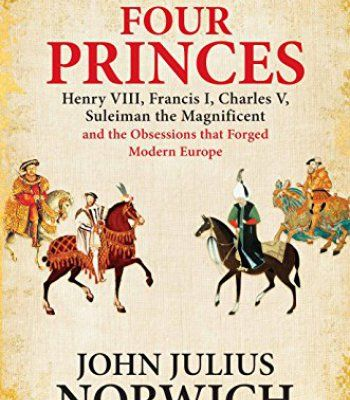 Four Princes: Henry VIII, Francis I, Charles V, Suleiman the Magnificent and the Obsessions that Forged Modern Europe PDF