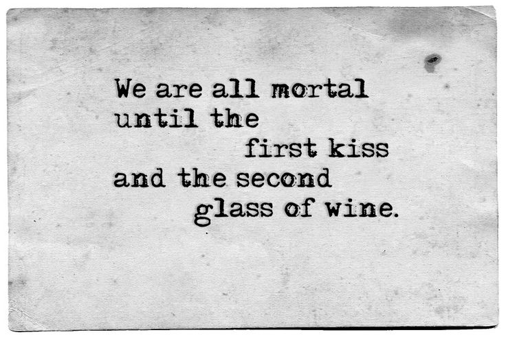 We are all mortal until the first kiss and the second glass of wine.