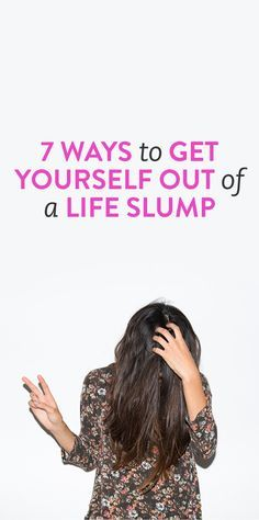 7 Ways To Get Yourself Out Of A Life Slump