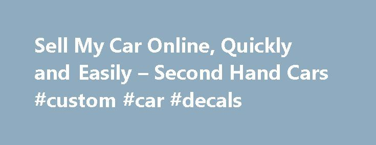 Sell My Car Online, Quickly and Easily – Second Hand Cars #custom #car #decals http://car.nef2.com/sell-my-car-online-quickly-and-easily-second-hand-cars-custom-car-decals/  #secondhand cars # Value My Car Considerations When Planning to Sell Your Car Online Many[...]