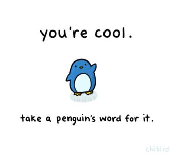 Even the warm-climate penguins think you're pretty cool, so it must be true. 8D ! :P yeah !