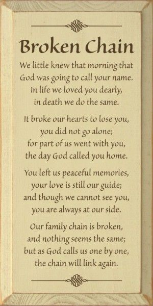 Broken Chain - We little knew that morning that God was going to call your name. In life we loved you dearly, in death we do the same. It broke our hearts to lose you, you did not go alone; for part of us went with you, the day God called you home. Y